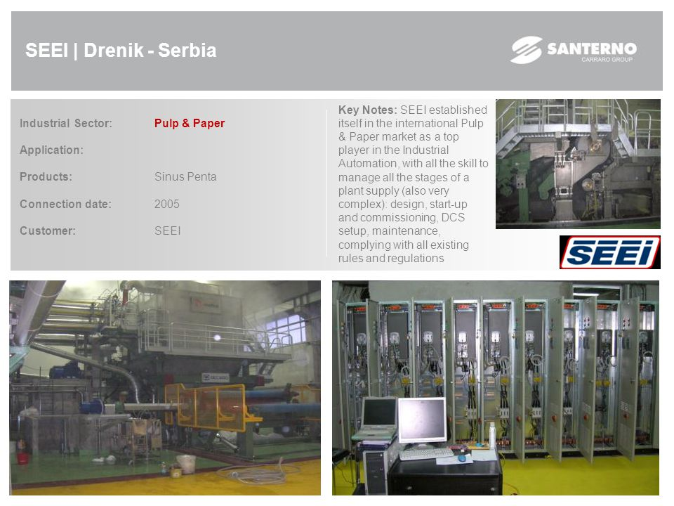 SEEI | Drenik - Serbia Industrial Sector: Pulp & Paper Application: Products:Sinus Penta Connection date:2005 Customer: SEEI Key Notes: SEEI established itself in the international Pulp & Paper market as a top player in the Industrial Automation, with all the skill to manage all the stages of a plant supply (also very complex): design, start-up and commissioning, DCS setup, maintenance, complying with all existing rules and regulations