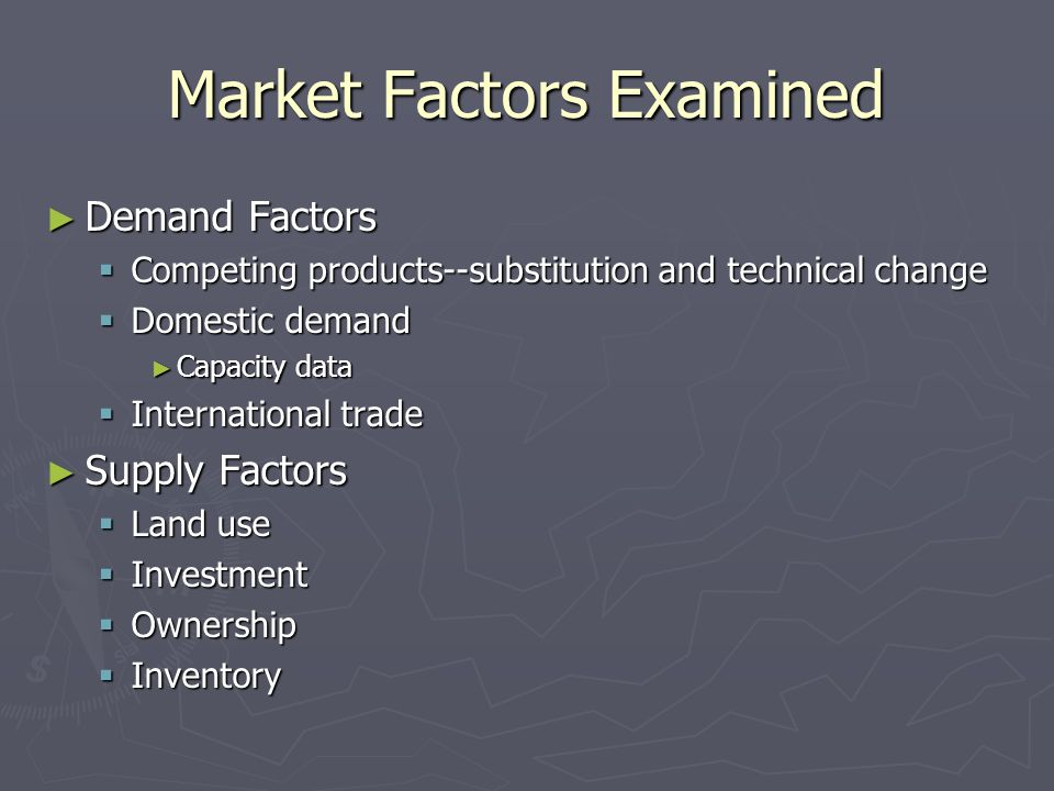 Market Factors Examined ► Demand Factors  Competing products--substitution and technical change  Domestic demand ► Capacity data  International trade ► Supply Factors  Land use  Investment  Ownership  Inventory