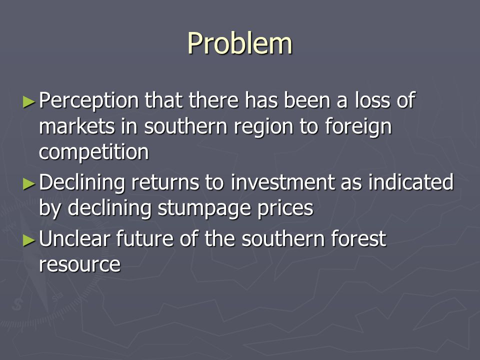 Problem ► Perception that there has been a loss of markets in southern region to foreign competition ► Declining returns to investment as indicated by declining stumpage prices ► Unclear future of the southern forest resource