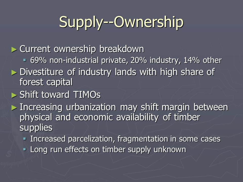 Supply--Ownership ► Current ownership breakdown  69% non-industrial private, 20% industry, 14% other ► Divestiture of industry lands with high share of forest capital ► Shift toward TIMOs ► Increasing urbanization may shift margin between physical and economic availability of timber supplies  Increased parcelization, fragmentation in some cases  Long run effects on timber supply unknown