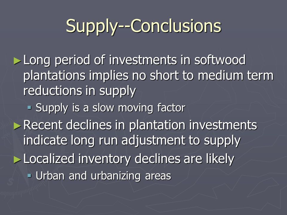 Supply--Conclusions ► Long period of investments in softwood plantations implies no short to medium term reductions in supply  Supply is a slow moving factor ► Recent declines in plantation investments indicate long run adjustment to supply ► Localized inventory declines are likely  Urban and urbanizing areas