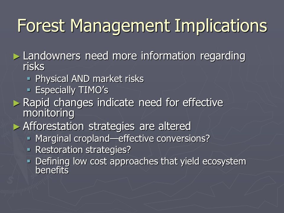 Forest Management Implications ► Landowners need more information regarding risks  Physical AND market risks  Especially TIMO's ► Rapid changes indicate need for effective monitoring ► Afforestation strategies are altered  Marginal cropland—effective conversions.