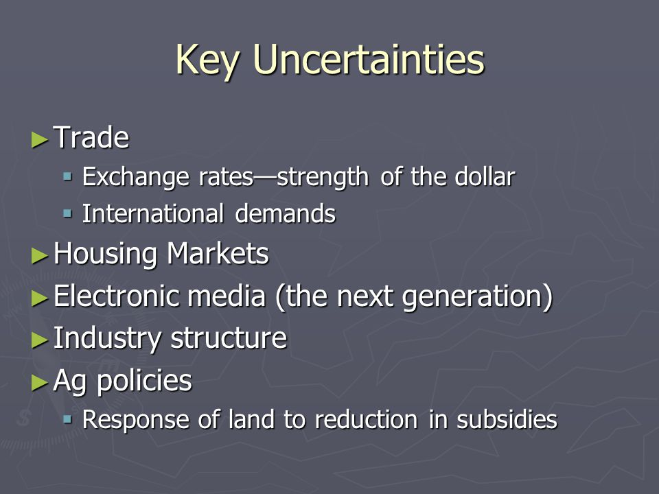 Key Uncertainties ► Trade  Exchange rates—strength of the dollar  International demands ► Housing Markets ► Electronic media (the next generation) ► Industry structure ► Ag policies  Response of land to reduction in subsidies