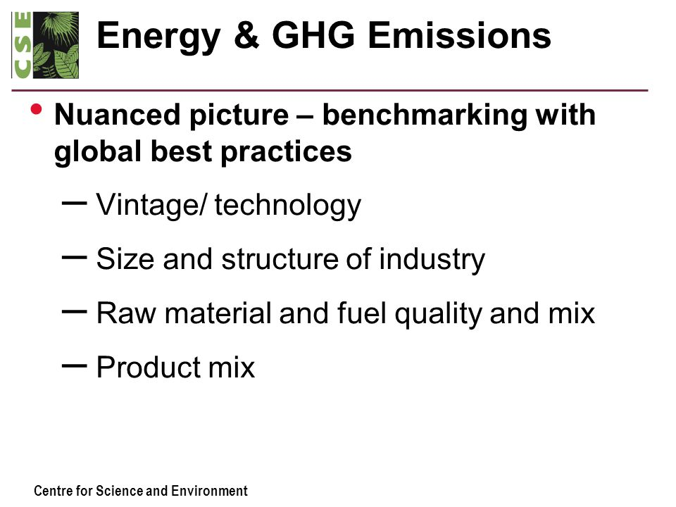 Centre for Science and Environment Energy & GHG Emissions Nuanced picture – benchmarking with global best practices – Vintage/ technology – Size and s
