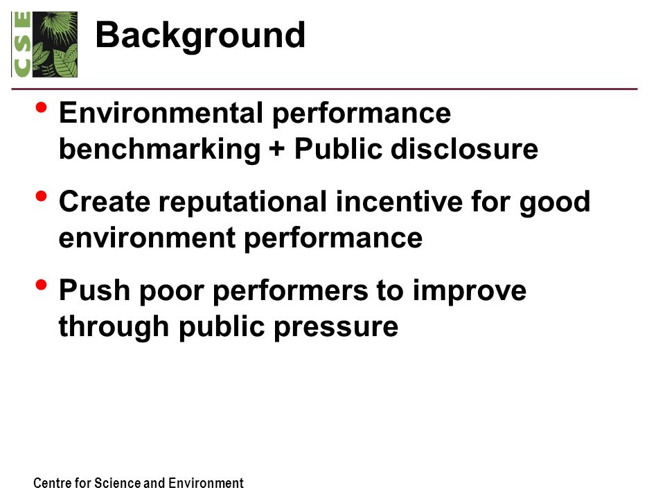 Centre for Science and Environment Background Environmental performance benchmarking + Public disclosure Create reputational incentive for good enviro