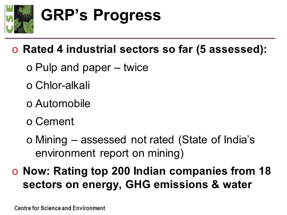 Centre for Science and Environment GRP's Progress oRated 4 industrial sectors so far (5 assessed): oPulp and paper – twice oChlor-alkali oAutomobile o