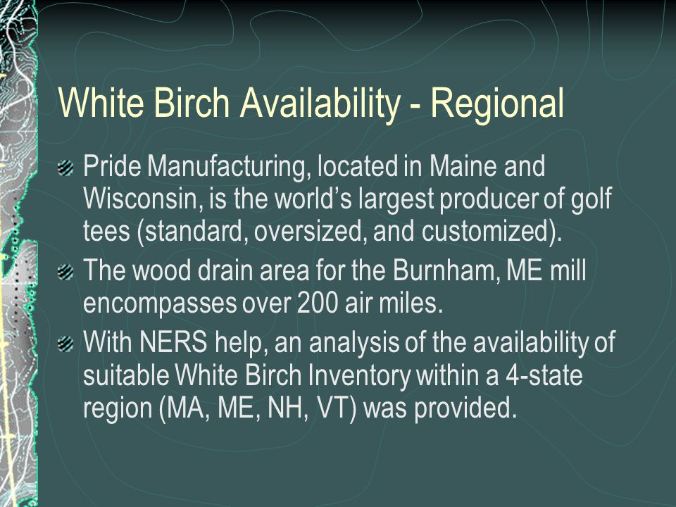 White Birch Availability - Regional Pride Manufacturing, located in Maine and Wisconsin, is the world's largest producer of golf tees (standard, oversized, and customized).