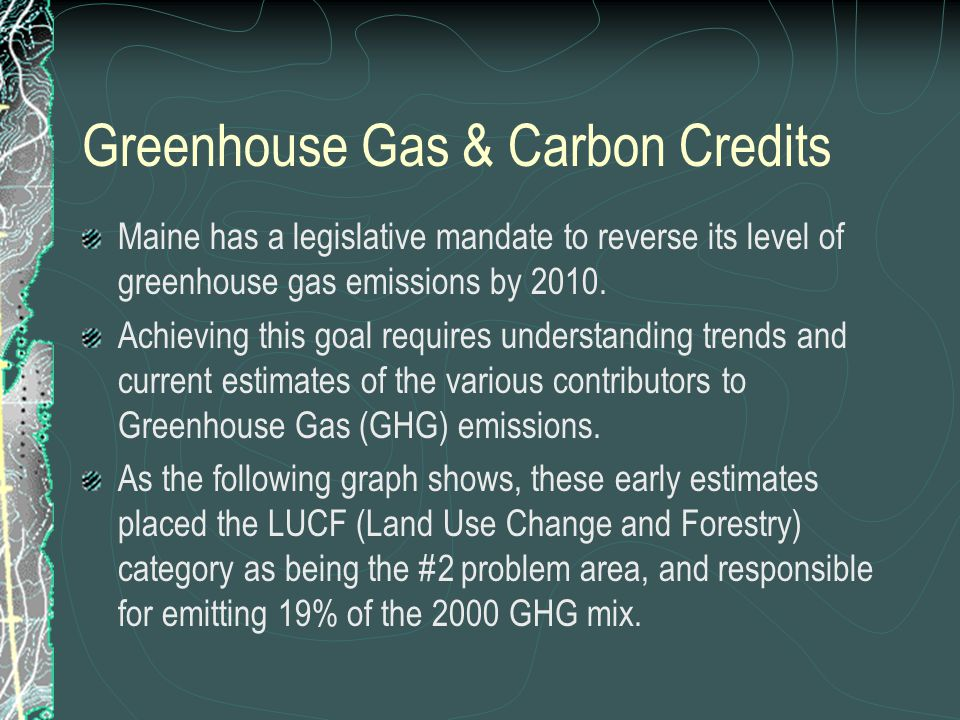 Greenhouse Gas & Carbon Credits Maine has a legislative mandate to reverse its level of greenhouse gas emissions by 2010.