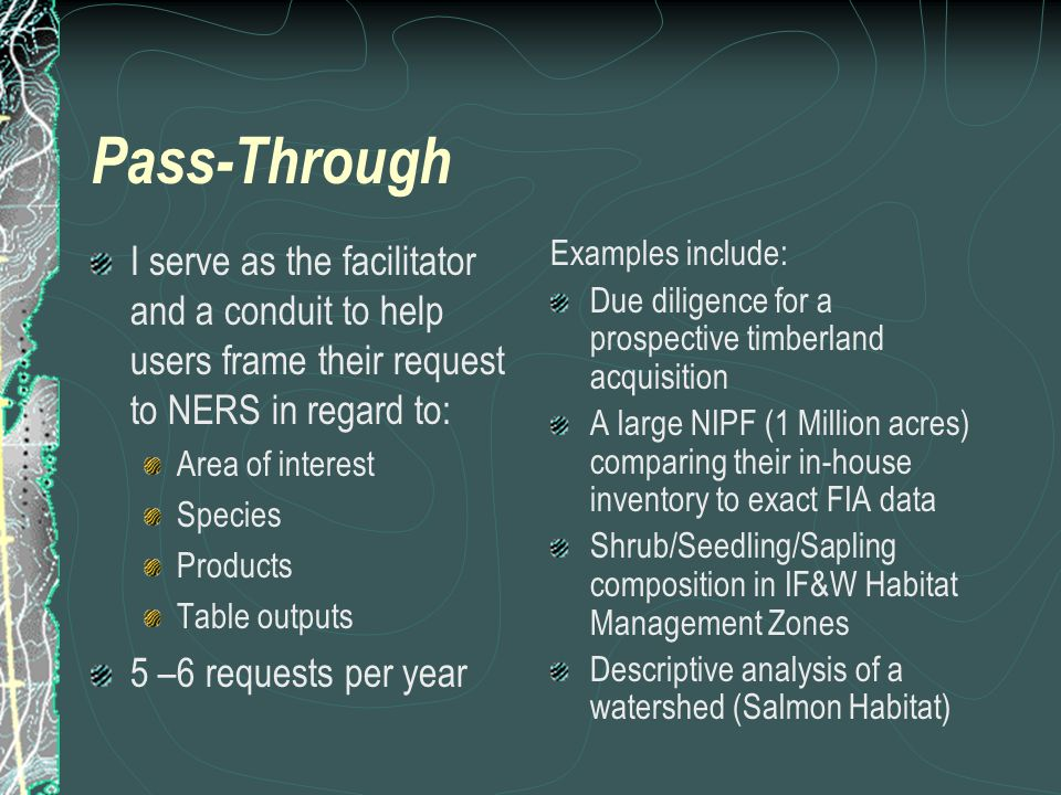Pass-Through I serve as the facilitator and a conduit to help users frame their request to NERS in regard to: Area of interest Species Products Table outputs 5 –6 requests per year Examples include: Due diligence for a prospective timberland acquisition A large NIPF (1 Million acres) comparing their in-house inventory to exact FIA data Shrub/Seedling/Sapling composition in IF&W Habitat Management Zones Descriptive analysis of a watershed (Salmon Habitat)