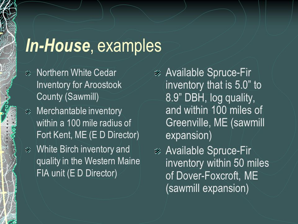 In-House, examples Northern White Cedar Inventory for Aroostook County (Sawmill) Merchantable inventory within a 100 mile radius of Fort Kent, ME (E D Director) White Birch inventory and quality in the Western Maine FIA unit (E D Director) Available Spruce-Fir inventory that is 5.0 to 8.9 DBH, log quality, and within 100 miles of Greenville, ME (sawmill expansion) Available Spruce-Fir inventory within 50 miles of Dover-Foxcroft, ME (sawmill expansion)
