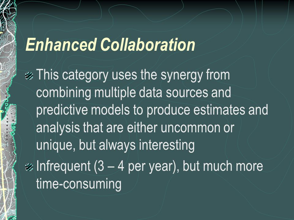 Enhanced Collaboration This category uses the synergy from combining multiple data sources and predictive models to produce estimates and analysis that are either uncommon or unique, but always interesting Infrequent (3 – 4 per year), but much more time-consuming