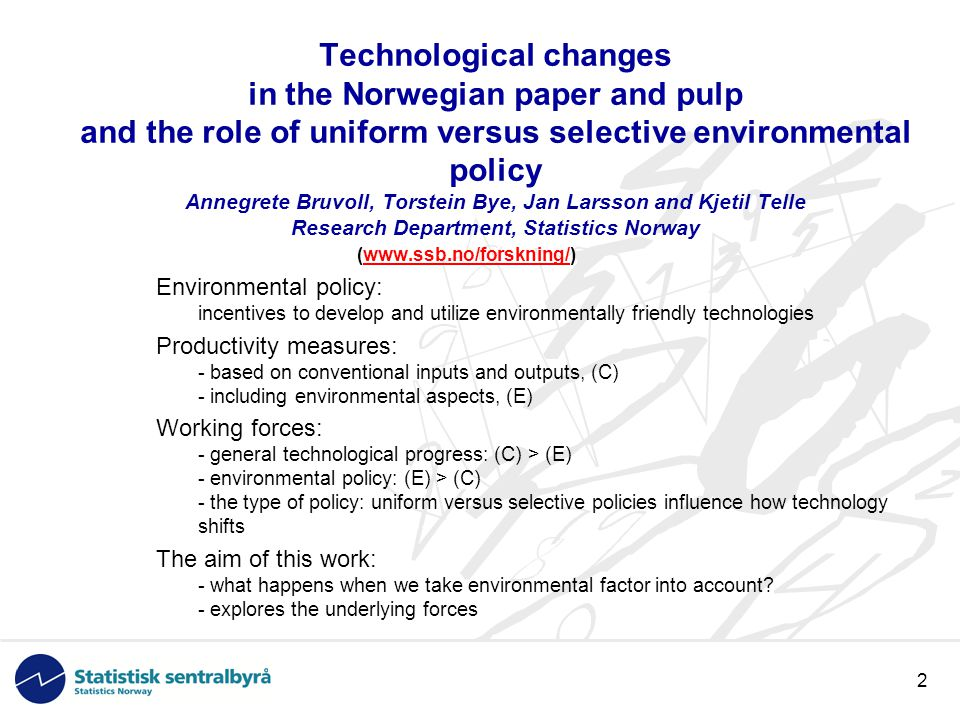 2 Technological changes in the Norwegian paper and pulp and the role of uniform versus selective environmental policy Annegrete Bruvoll, Torstein Bye, Jan Larsson and Kjetil Telle Research Department, Statistics Norway (www.ssb.no/forskning/)www.ssb.no/forskning/ Environmental policy: incentives to develop and utilize environmentally friendly technologies Productivity measures: - based on conventional inputs and outputs, (C) - including environmental aspects, (E) Working forces: - general technological progress: (C) > (E) - environmental policy: (E) > (C) - the type of policy: uniform versus selective policies influence how technology shifts The aim of this work: - what happens when we take environmental factor into account.