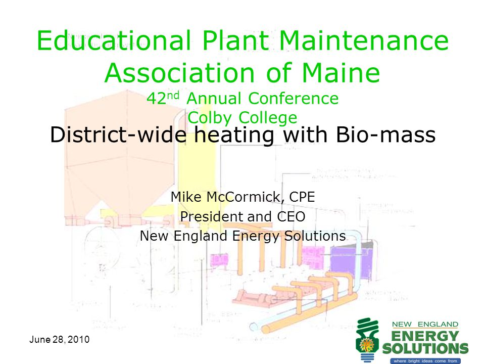 June 28, 2010 Educational Plant Maintenance Association of Maine 42 nd Annual Conference Colby College District-wide heating with Bio-mass Mike McCormick, CPE President and CEO New England Energy Solutions