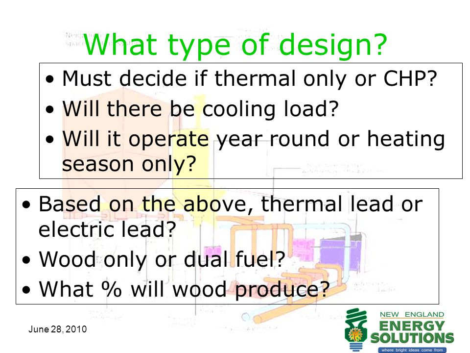 June 28, 2010 What type of design? Must decide if thermal only or CHP? Will there be cooling load? Will it operate year round or heating season only?