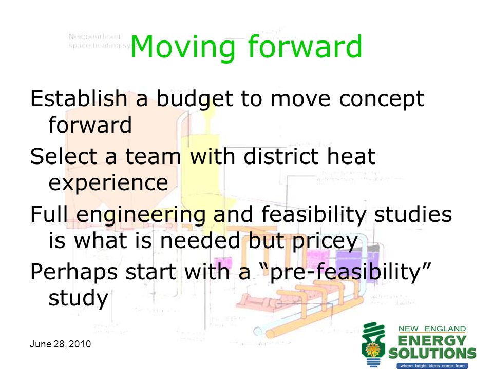 June 28, 2010 Moving forward Establish a budget to move concept forward Select a team with district heat experience Full engineering and feasibility s