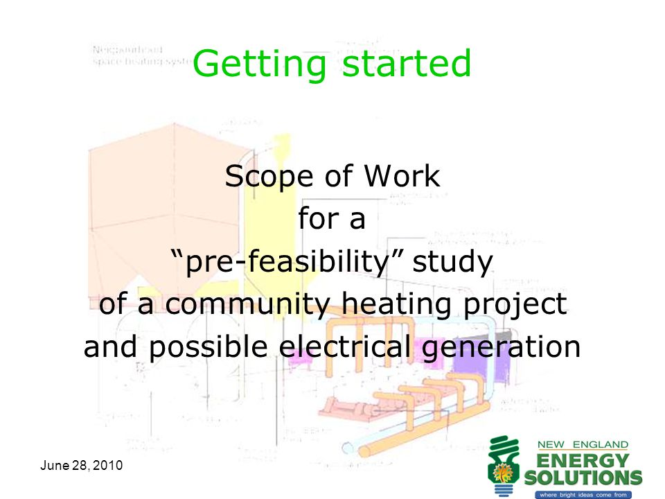 June 28, 2010 Scope of Work 1.Determine scope and scale of project 2.Consider inclusion of major institutions and business 3.Determine fuel type(s) 4.Identify long term, locally sourced, environmentally sustainable fuel source 5.Assessment of appropriate systems 6.Maximizing energy efficiency & environmental sustainability 7.Cost comparison between biomass & existing fossil fuel systems 8.Consider impact on local HVAC & fuel providers 9.Boiler siting & fuel storage & handling 10.Identify complementary technologies & fuel, such as solar, geothermal, methane, wind, or other