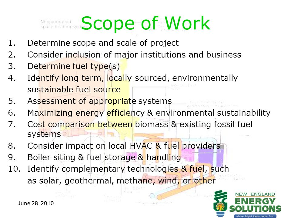 June 28, 2010 Scope of Work continued 11.Communicate w/public re: costs & benefits of a local distributed energy system 12.Return on investment time frame w/ alternative energy comparisons 13.Opportunities for new businesses: greenhouse, cold storage, pellet mfg, other 14.Opportunities for summer cooling 15.Identify financing opportunities 16.Estimated costs associated w/ each system