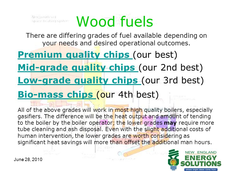 June 28, 2010 Wood fuels – Premium chips There are differing grades of fuel available depending on your needs and desired operational outcomes.