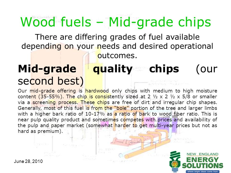 June 28, 2010 Wood fuels – Mid-grade chips There are differing grades of fuel available depending on your needs and desired operational outcomes. Mid-