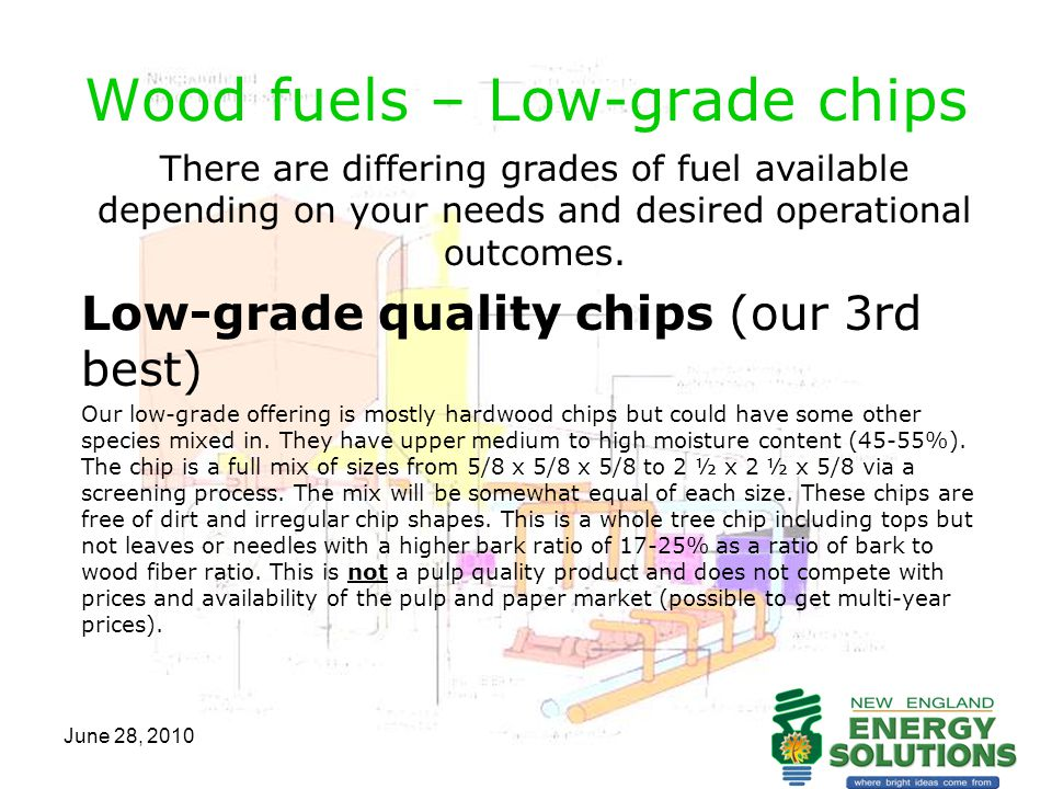 June 28, 2010 Wood fuels – Low-grade chips There are differing grades of fuel available depending on your needs and desired operational outcomes. Low-