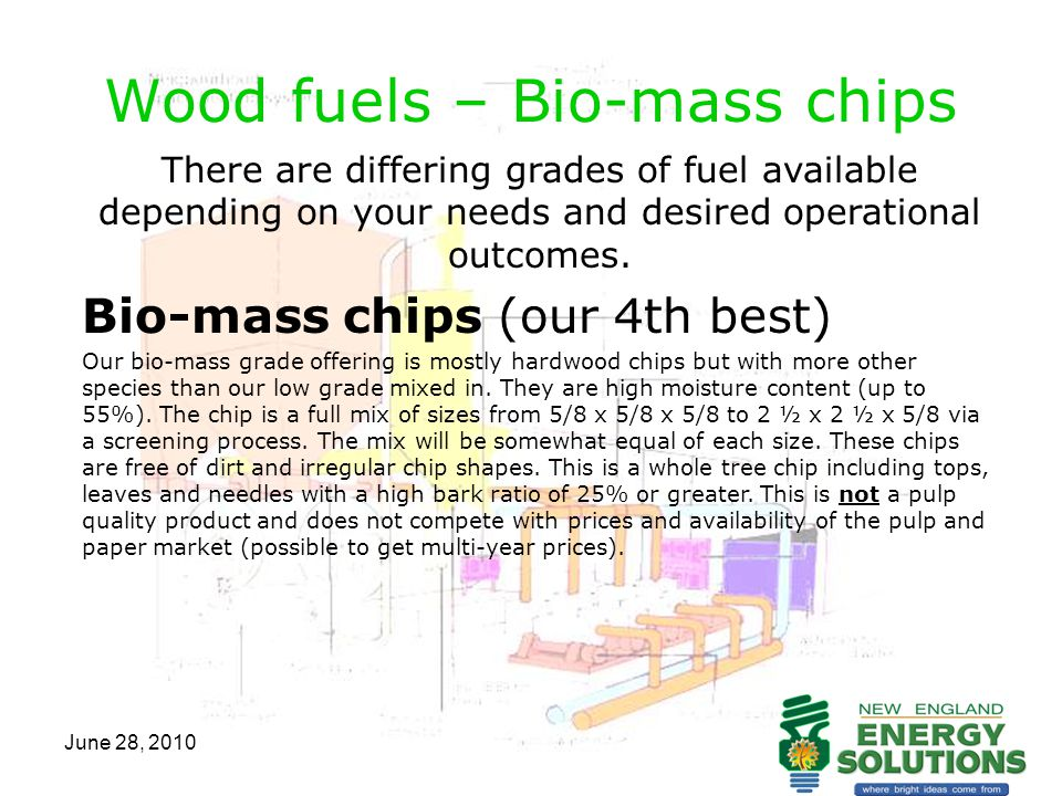 June 28, 2010 Wood fuels – Bio-mass chips There are differing grades of fuel available depending on your needs and desired operational outcomes. Bio-m