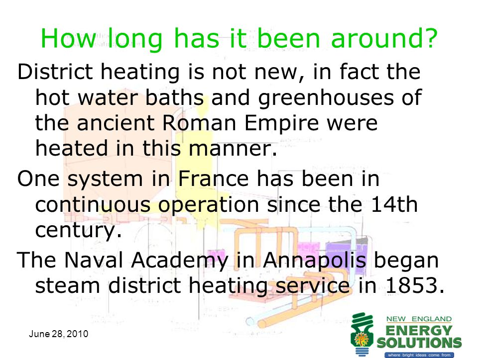 June 28, 2010 How long has it been around? District heating is not new, in fact the hot water baths and greenhouses of the ancient Roman Empire were h