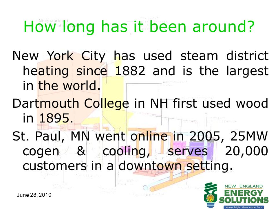 June 28, 2010 How long has it been around? New York City has used steam district heating since 1882 and is the largest in the world. Dartmouth College
