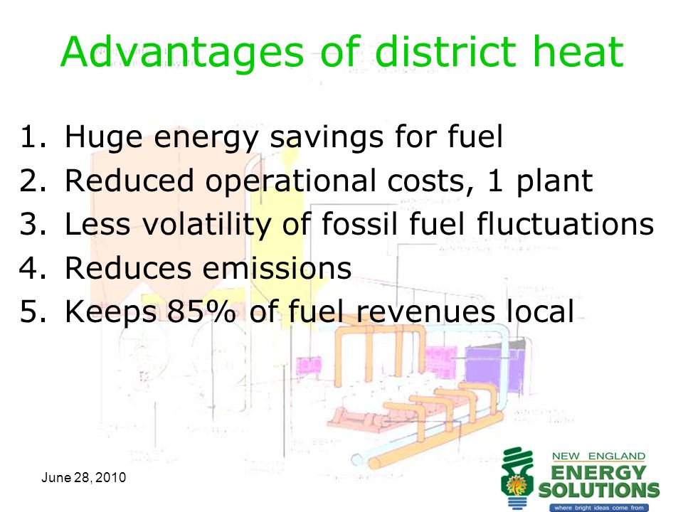 June 28, 2010 Advantages of district heat 1.Huge energy savings for fuel 2.Reduced operational costs, 1 plant 3.Less volatility of fossil fuel fluctua