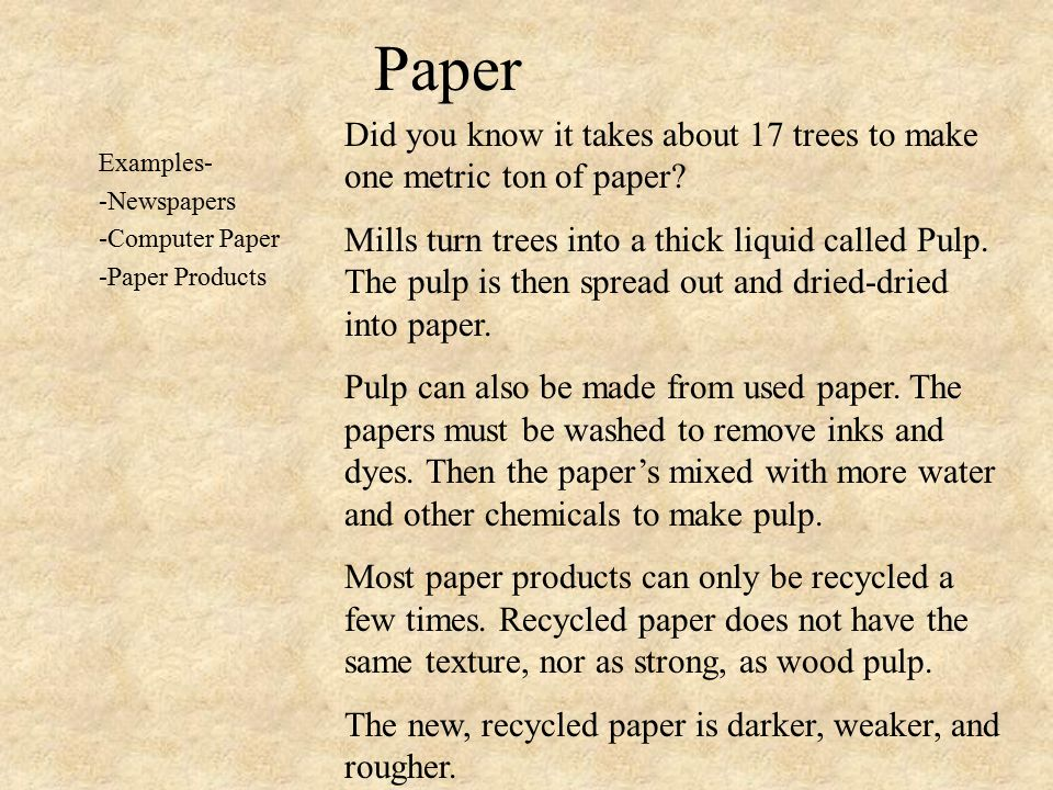 Paper Examples- -Newspapers -Computer Paper -Paper Products Did you know it takes about 17 trees to make one metric ton of paper.