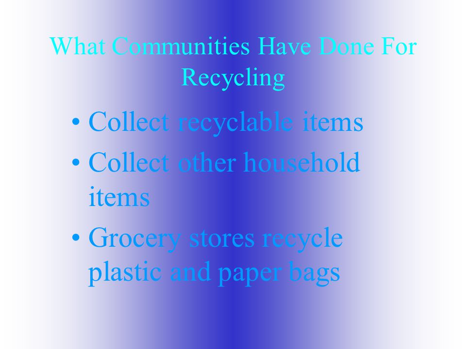 What Communities Have Done For Recycling Collect recyclable items Collect other household items Grocery stores recycle plastic and paper bags