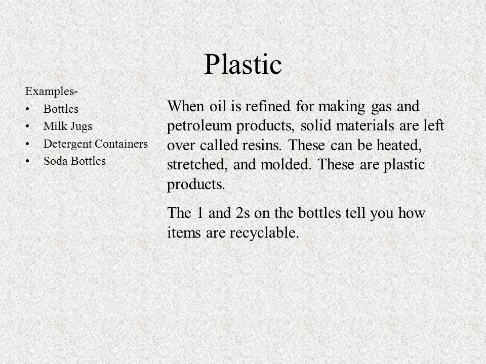 Plastic Examples- Bottles Milk Jugs Detergent Containers Soda Bottles When oil is refined for making gas and petroleum products, solid materials are left over called resins.