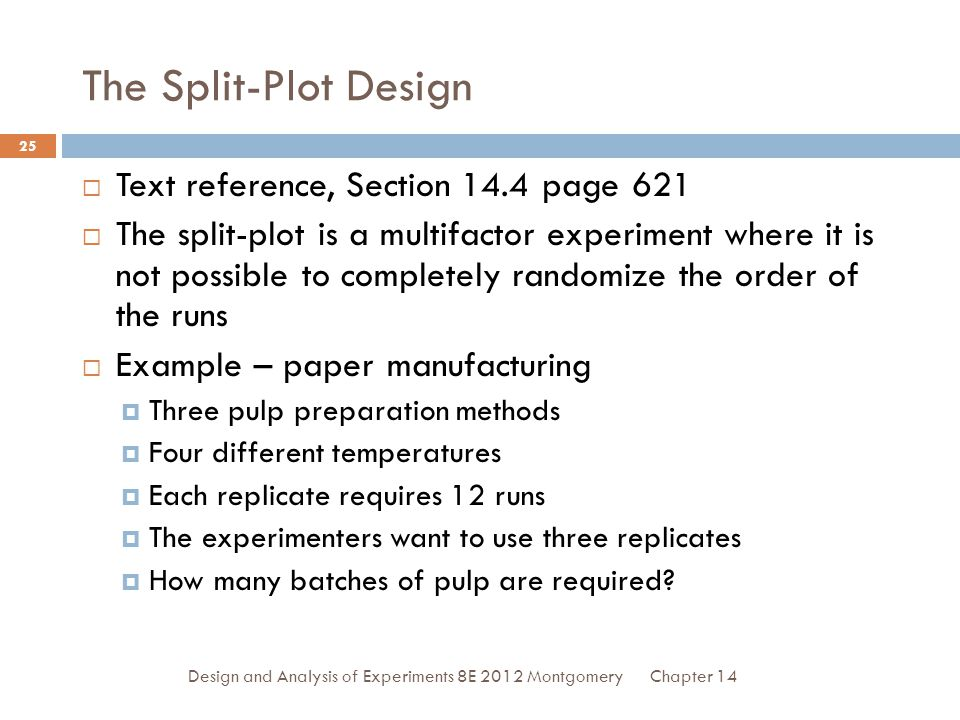Chapter 14Design and Analysis of Experiments 8E 2012 Montgomery 25 The Split-Plot Design  Text reference, Section 14.4 page 621  The split-plot is a multifactor experiment where it is not possible to completely randomize the order of the runs  Example – paper manufacturing  Three pulp preparation methods  Four different temperatures  Each replicate requires 12 runs  The experimenters want to use three replicates  How many batches of pulp are required