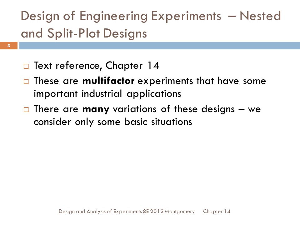 Chapter 14Design and Analysis of Experiments 8E 2012 Montgomery 3 Design of Engineering Experiments – Nested and Split-Plot Designs  Text reference, Chapter 14  These are multifactor experiments that have some important industrial applications  There are many variations of these designs – we consider only some basic situations