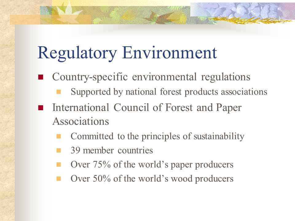 Regulatory Environment Country-specific environmental regulations Supported by national forest products associations International Council of Forest a