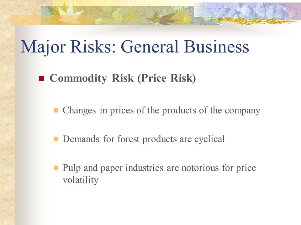 Commodity Risk (Price Risk) Changes in prices of the products of the company Demands for forest products are cyclical Pulp and paper industries are notorious for price volatility Major Risks: General Business