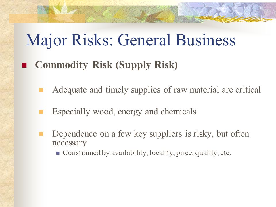 Commodity Risk (Supply Risk) Adequate and timely supplies of raw material are critical Especially wood, energy and chemicals Dependence on a few key suppliers is risky, but often necessary Constrained by availability, locality, price, quality, etc.