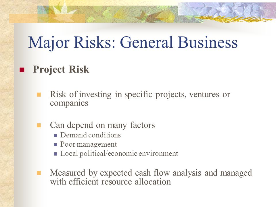 Major Risks: General Business Project Risk Risk of investing in specific projects, ventures or companies Can depend on many factors Demand conditions Poor management Local political/economic environment Measured by expected cash flow analysis and managed with efficient resource allocation