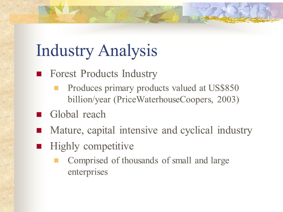 Industry Analysis Forest Products Industry Produces primary products valued at US$850 billion/year (PriceWaterhouseCoopers, 2003) Global reach Mature, capital intensive and cyclical industry Highly competitive Comprised of thousands of small and large enterprises