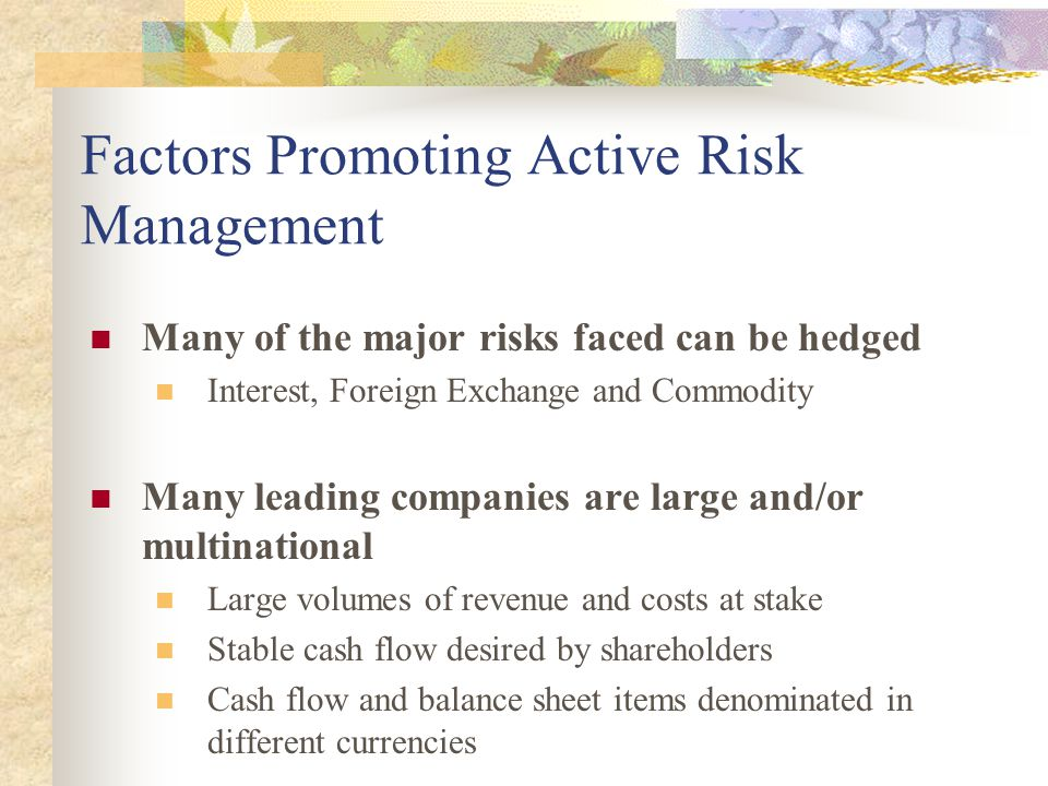 Factors Promoting Active Risk Management Many of the major risks faced can be hedged Interest, Foreign Exchange and Commodity Many leading companies a