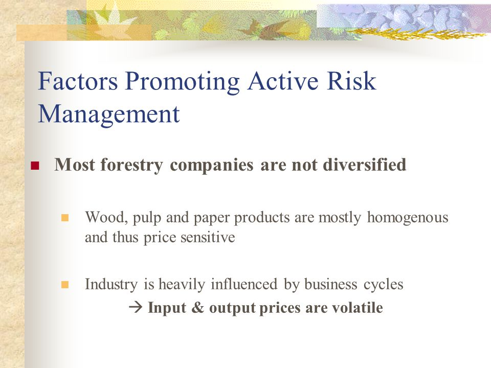 Factors Promoting Active Risk Management Most forestry companies are not diversified Wood, pulp and paper products are mostly homogenous and thus pric