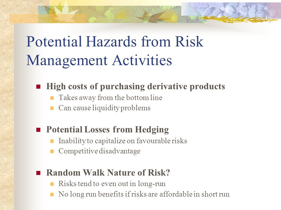 Potential Hazards from Risk Management Activities High costs of purchasing derivative products Takes away from the bottom line Can cause liquidity pro