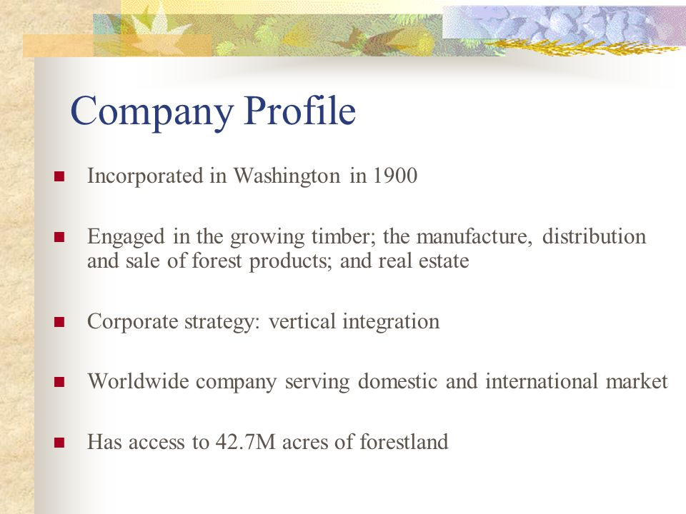 Company Profile Incorporated in Washington in 1900 Engaged in the growing timber; the manufacture, distribution and sale of forest products; and real