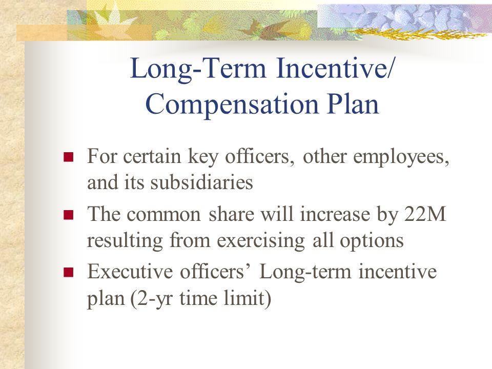 Long-Term Incentive/ Compensation Plan For certain key officers, other employees, and its subsidiaries The common share will increase by 22M resulting from exercising all options Executive officers' Long-term incentive plan (2-yr time limit)