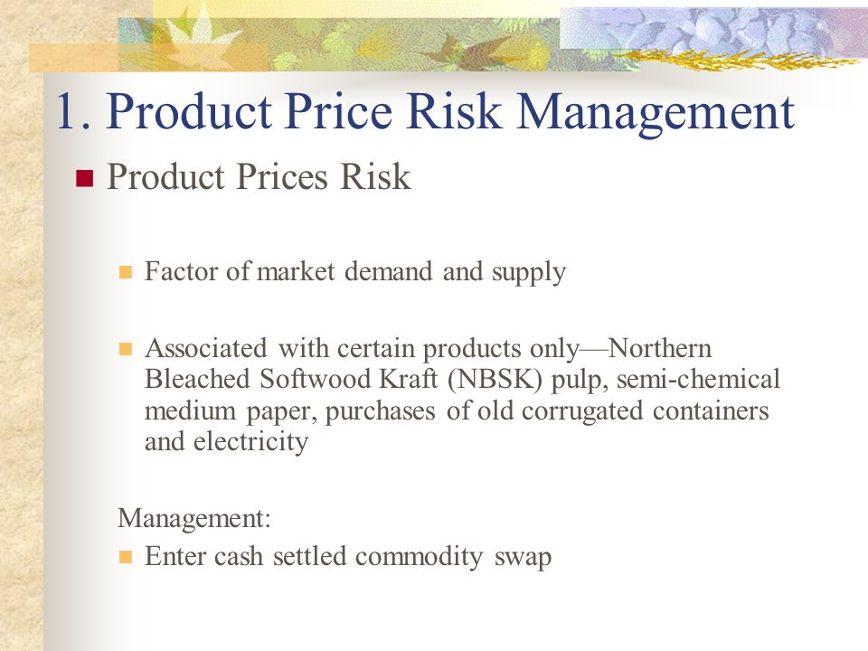 1. Product Price Risk Management Product Prices Risk Factor of market demand and supply Associated with certain products only—Northern Bleached Softwo