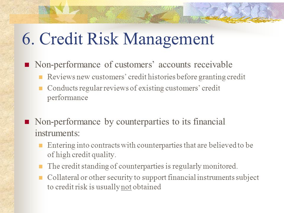 6. Credit Risk Management Non-performance of customers' accounts receivable Reviews new customers' credit histories before granting credit Conducts re