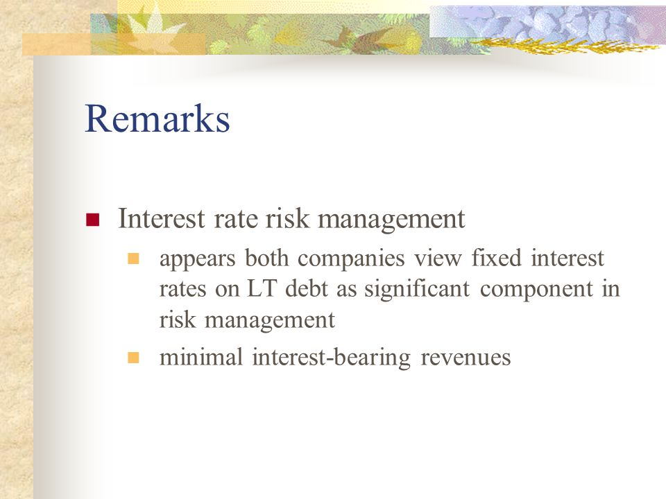 Remarks Interest rate risk management appears both companies view fixed interest rates on LT debt as significant component in risk management minimal interest-bearing revenues