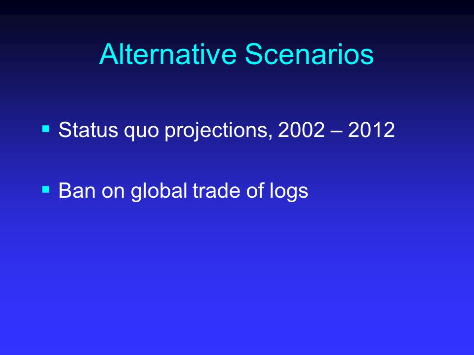 Alternative Scenarios  Status quo projections, 2002 – 2012  Ban on global trade of logs