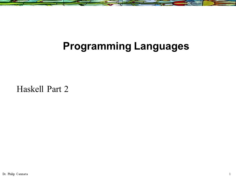 Dr. Philip Cannata 1 Programming Languages Haskell Part 2