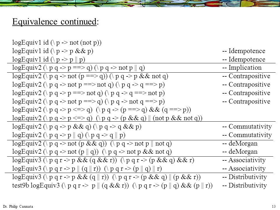 Dr. Philip Cannata 13 Equivalence continued: logEquiv1 id (\ p -> not (not p)) logEquiv1 id (\ p -> p && p) logEquiv1 id (\ p -> p || p) logEquiv2 (\