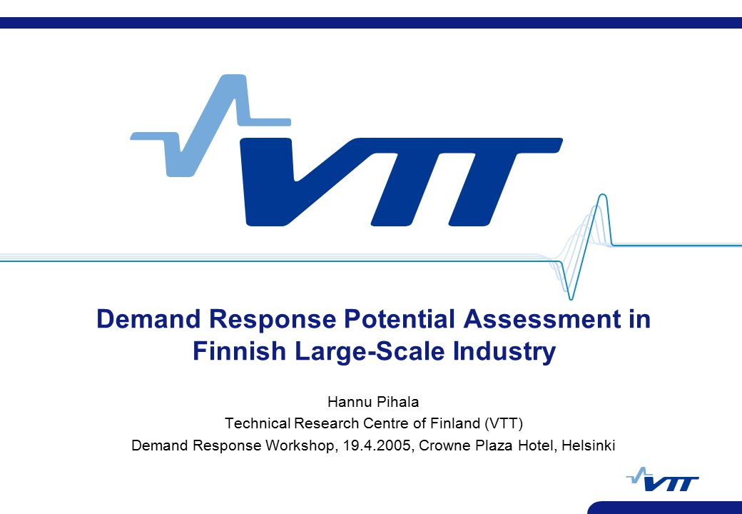 VTT TECHNICAL RESEARCH CENTRE OF FINLAND 2 VTT PROCESSES Contents t Electricity use in Finnish industry t Survey of industrial customers in order to estimate Demand Response (DR) potential t DR technical potential in Finland t Factors affecting DR potential t Examples of customers applying DR t Possibilities to use standby aggregates to produce peak demand t Conclusions